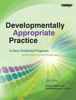 Developmentally Appropriate Practice in Early Childhood Programs Serving Children From Birth Through Age 8, Third Edition